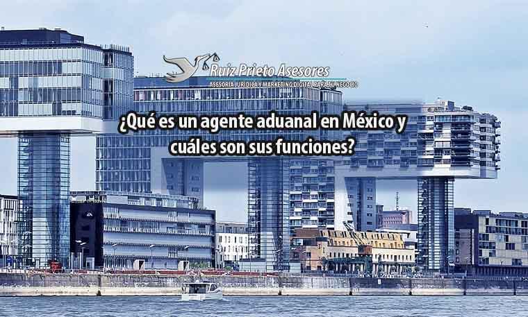 ¿Qué es un agente aduanal en México y cuáles son sus funciones?